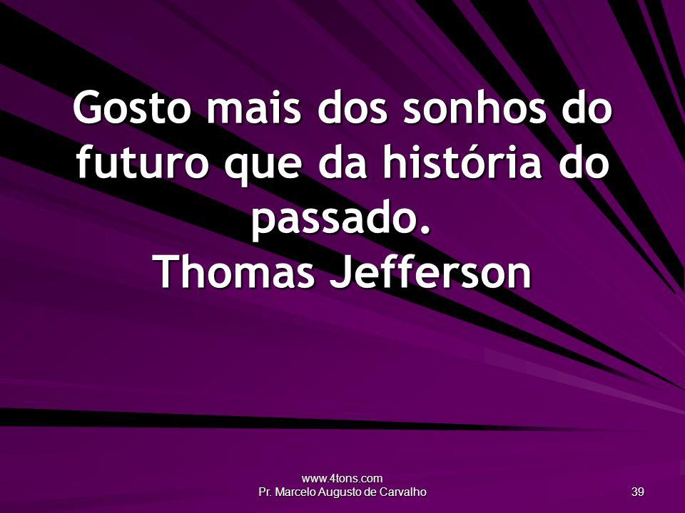 www.4tons.com Pr. Marcelo Augusto de Carvalho 39 Gosto mais dos sonhos do futuro que da história do passado. Thomas Jefferson