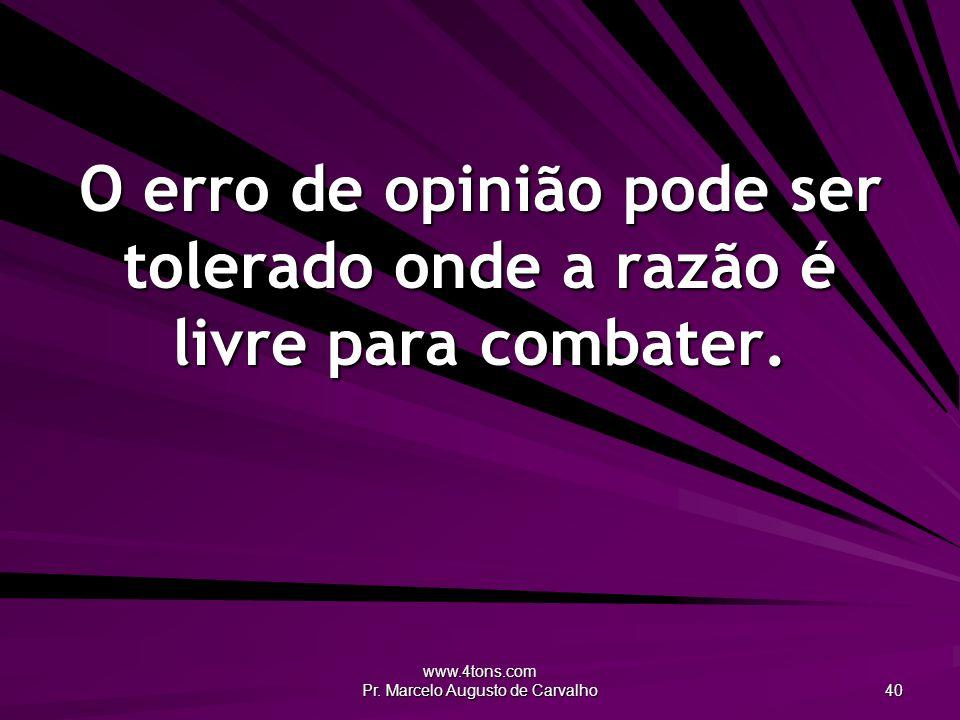 www.4tons.com Pr. Marcelo Augusto de Carvalho 40 O erro de opinião pode ser tolerado onde a razão é livre para combater.
