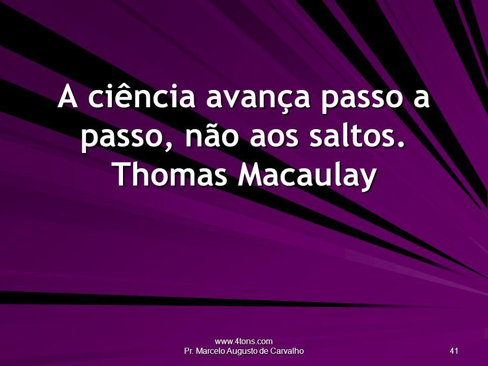 www.4tons.com Pr. Marcelo Augusto de Carvalho 41 A ciência avança passo a passo, não aos saltos. Thomas Macaulay