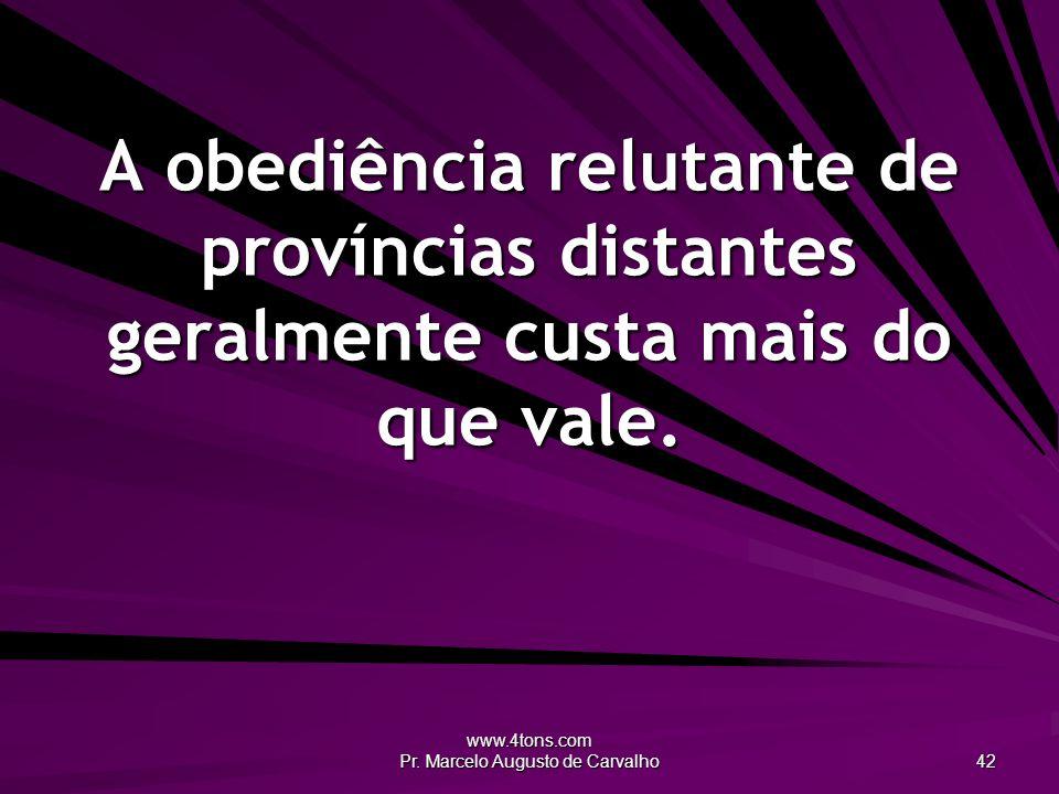 www.4tons.com Pr. Marcelo Augusto de Carvalho 42 A obediência relutante de províncias distantes geralmente custa mais do que vale.