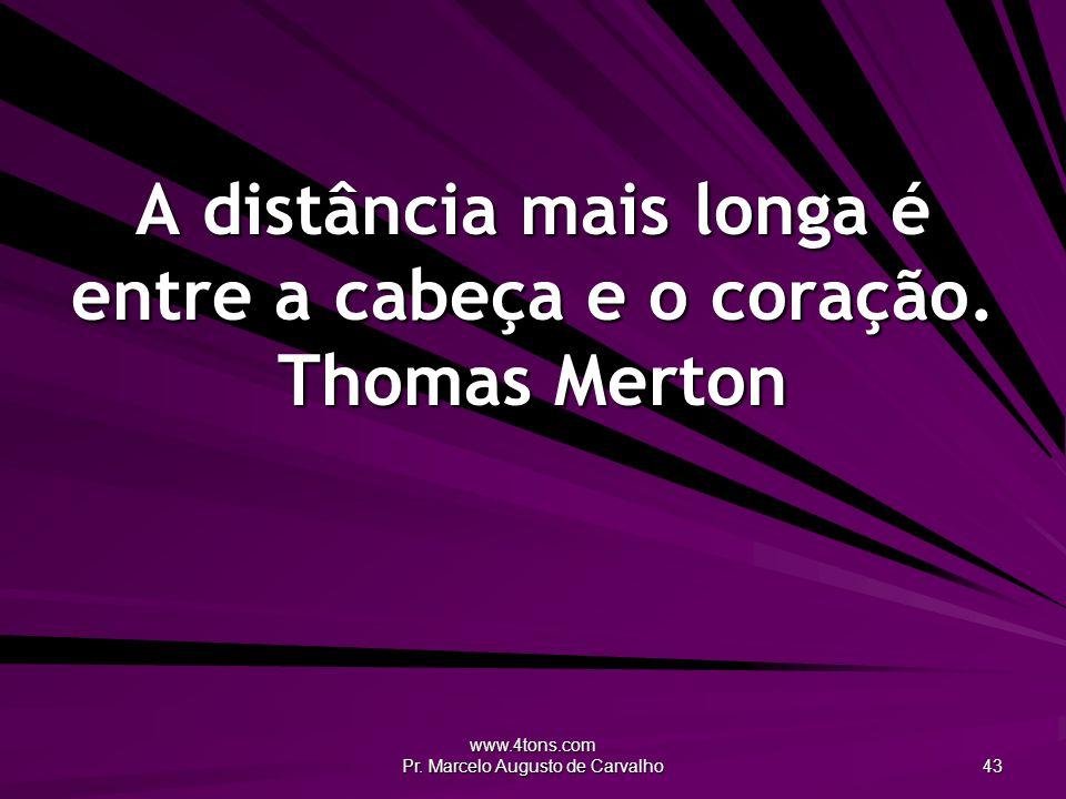 www.4tons.com Pr. Marcelo Augusto de Carvalho 43 A distância mais longa é entre a cabeça e o coração. Thomas Merton