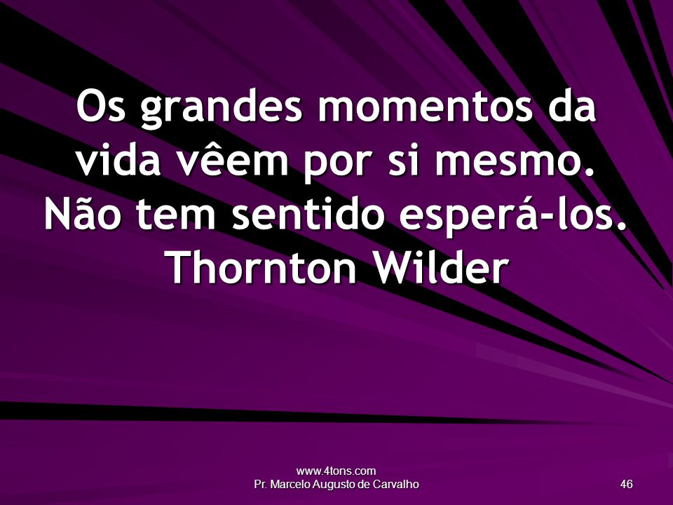 www.4tons.com Pr. Marcelo Augusto de Carvalho 46 Os grandes momentos da vida vêem por si mesmo. Não tem sentido esperá-los. Thornton Wilder