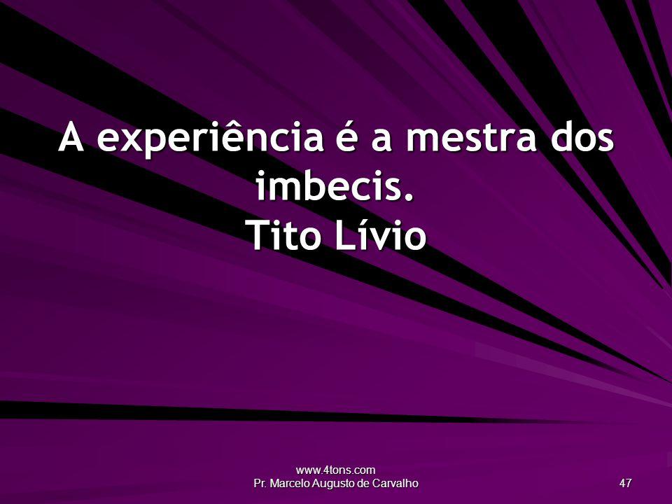 www.4tons.com Pr. Marcelo Augusto de Carvalho 47 A experiência é a mestra dos imbecis. Tito Lívio