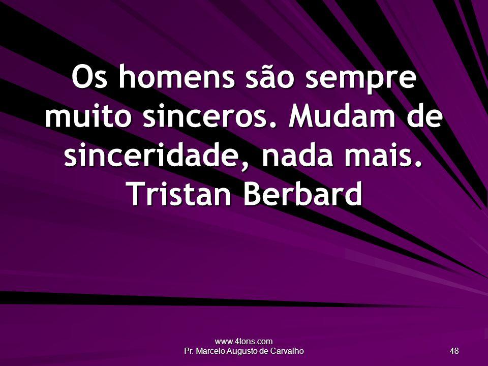 www.4tons.com Pr. Marcelo Augusto de Carvalho 48 Os homens são sempre muito sinceros. Mudam de sinceridade, nada mais. Tristan Berbard