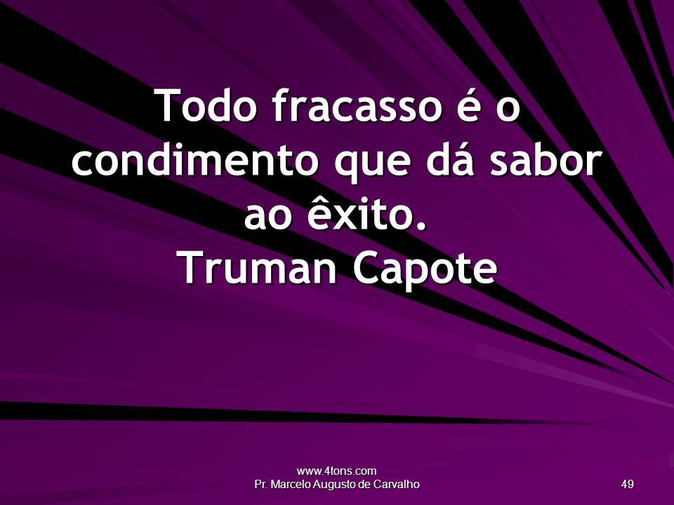 www.4tons.com Pr. Marcelo Augusto de Carvalho 49 Todo fracasso é o condimento que dá sabor ao êxito. Truman Capote