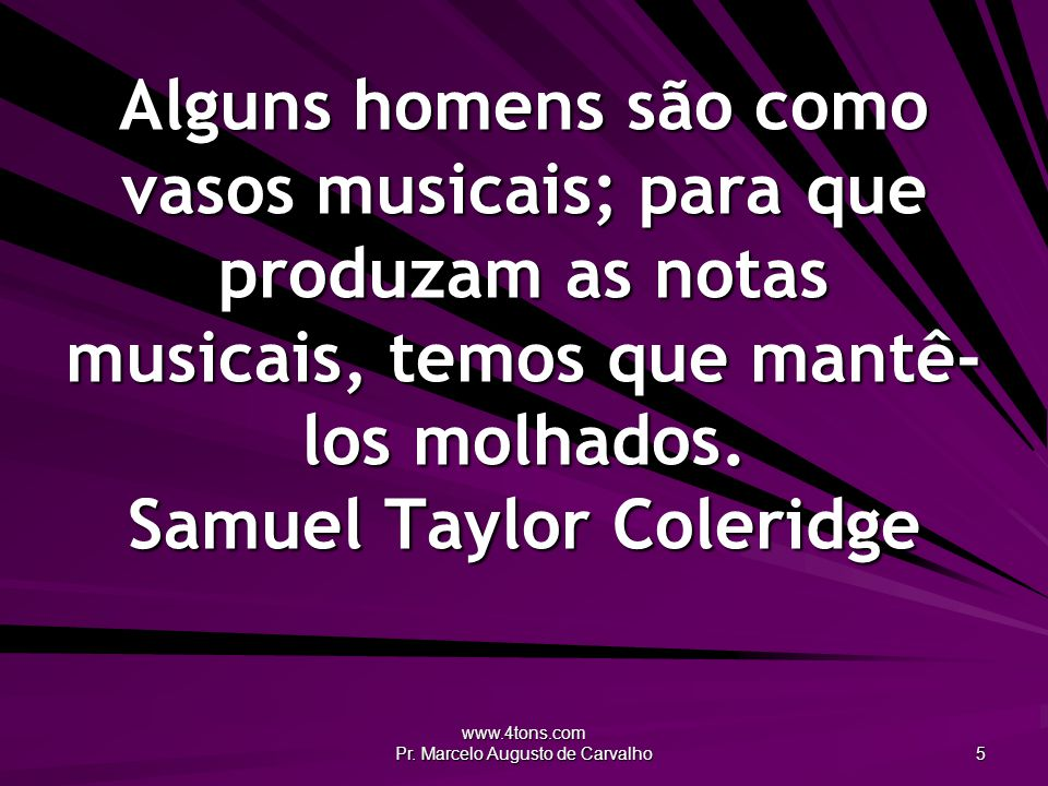 www.4tons.com Pr. Marcelo Augusto de Carvalho 5 Alguns homens são como vasos musicais; para que produzam as notas musicais, temos que mantê- los molha
