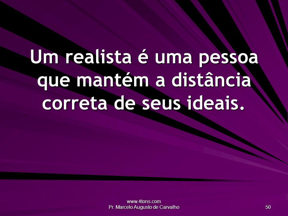 www.4tons.com Pr. Marcelo Augusto de Carvalho 50 Um realista é uma pessoa que mantém a distância correta de seus ideais.