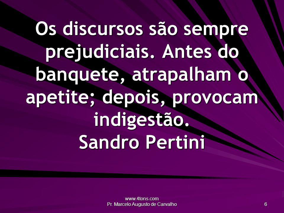 www.4tons.com Pr. Marcelo Augusto de Carvalho 6 Os discursos são sempre prejudiciais. Antes do banquete, atrapalham o apetite; depois, provocam indige