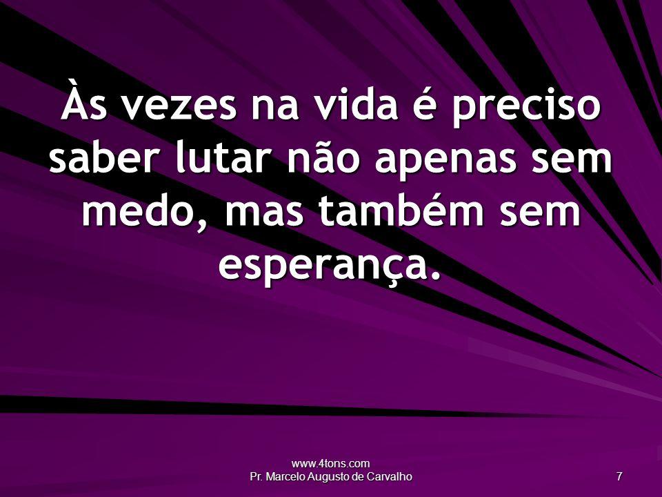 www.4tons.com Pr. Marcelo Augusto de Carvalho 7 Às vezes na vida é preciso saber lutar não apenas sem medo, mas também sem esperança.
