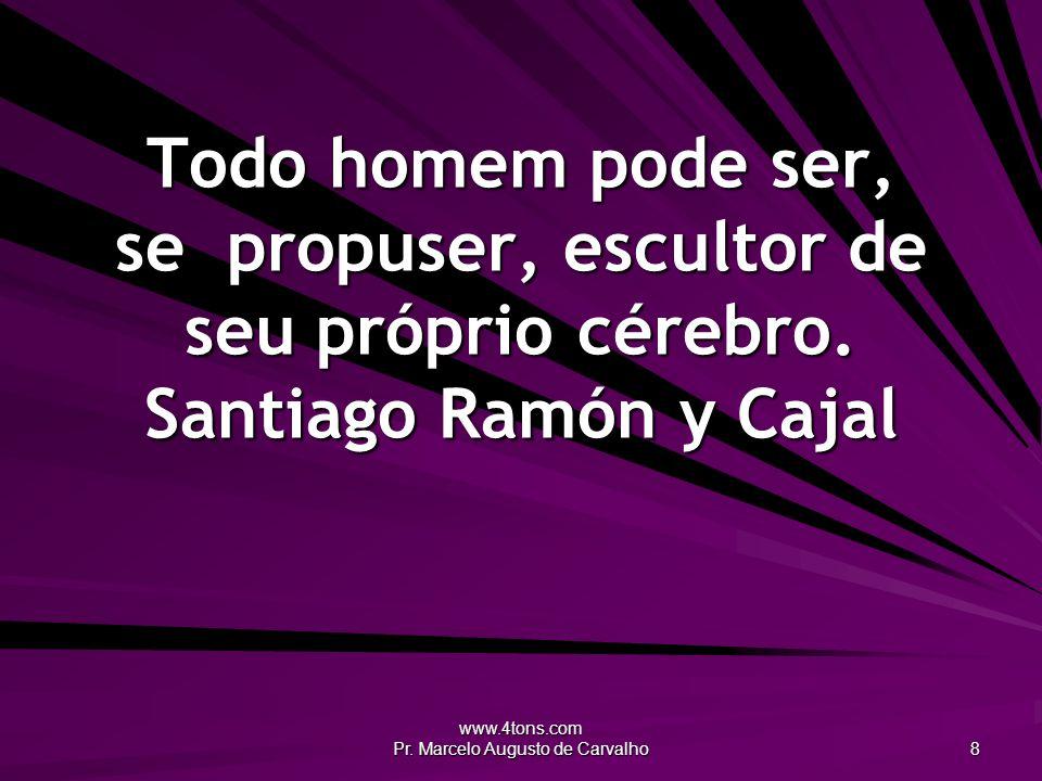 www.4tons.com Pr. Marcelo Augusto de Carvalho 8 Todo homem pode ser, se propuser, escultor de seu próprio cérebro. Santiago Ramón y Cajal