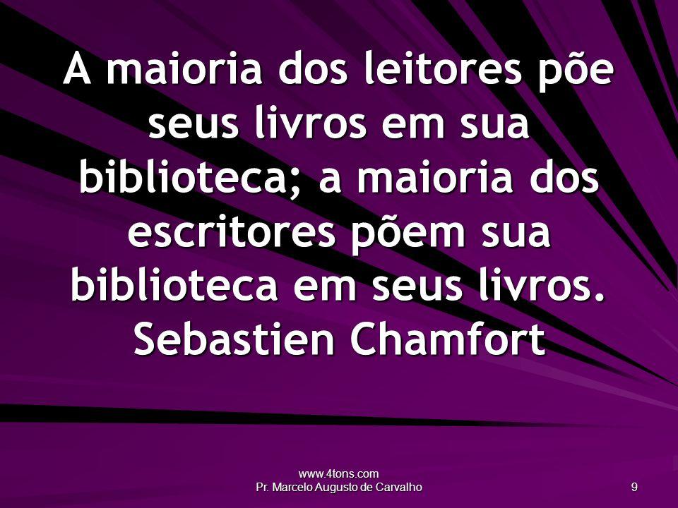 www.4tons.com Pr. Marcelo Augusto de Carvalho 9 A maioria dos leitores põe seus livros em sua biblioteca; a maioria dos escritores põem sua biblioteca
