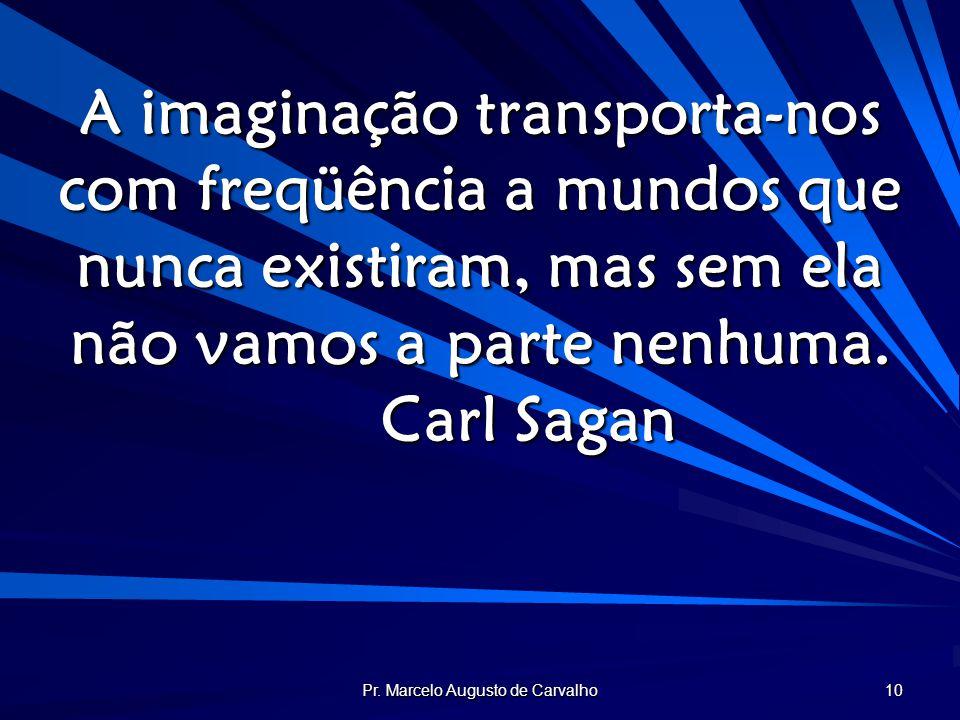 Pr. Marcelo Augusto de Carvalho 10 A imaginação transporta-nos com freqüência a mundos que nunca existiram, mas sem ela não vamos a parte nenhuma. Car