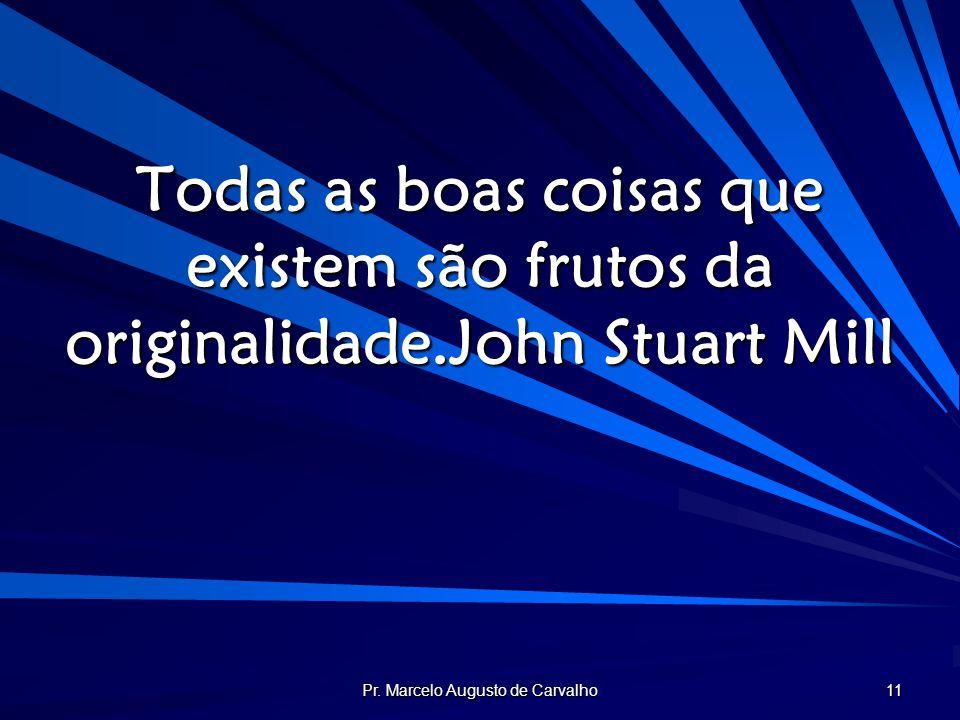 Pr. Marcelo Augusto de Carvalho 11 Todas as boas coisas que existem são frutos da originalidade.John Stuart Mill