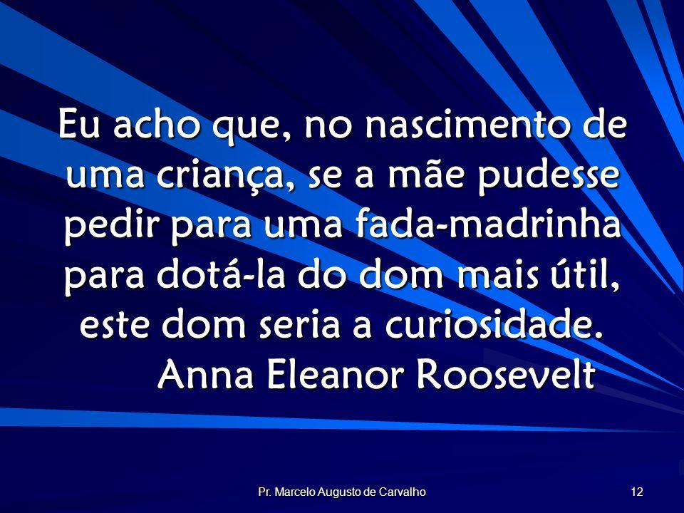 Pr. Marcelo Augusto de Carvalho 12 Eu acho que, no nascimento de uma criança, se a mãe pudesse pedir para uma fada-madrinha para dotá-la do dom mais ú