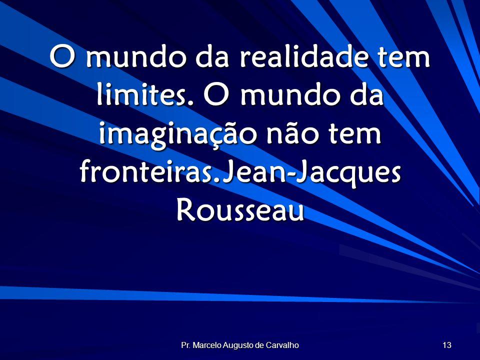 Pr. Marcelo Augusto de Carvalho 13 O mundo da realidade tem limites. O mundo da imaginação não tem fronteiras.Jean-Jacques Rousseau