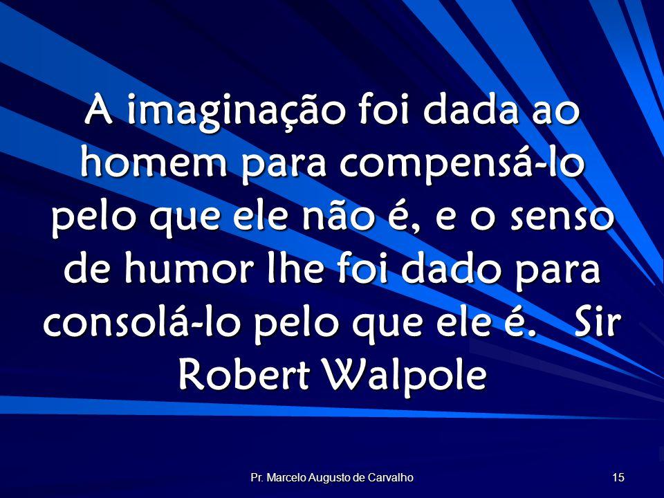 Pr. Marcelo Augusto de Carvalho 15 A imaginação foi dada ao homem para compensá-lo pelo que ele não é, e o senso de humor lhe foi dado para consolá-lo
