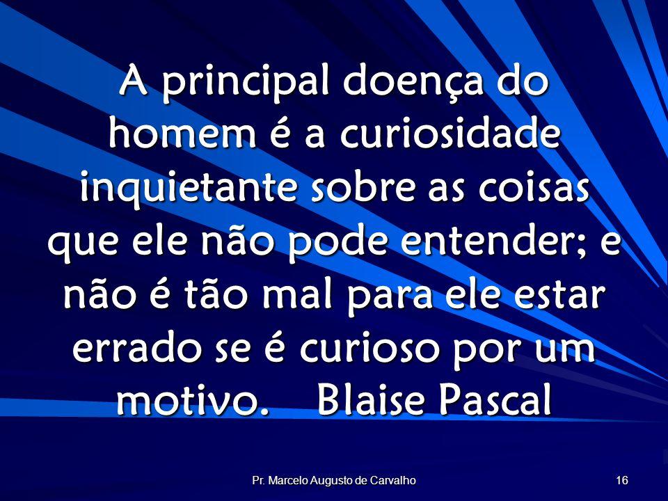 Pr. Marcelo Augusto de Carvalho 16 A principal doença do homem é a curiosidade inquietante sobre as coisas que ele não pode entender; e não é tão mal