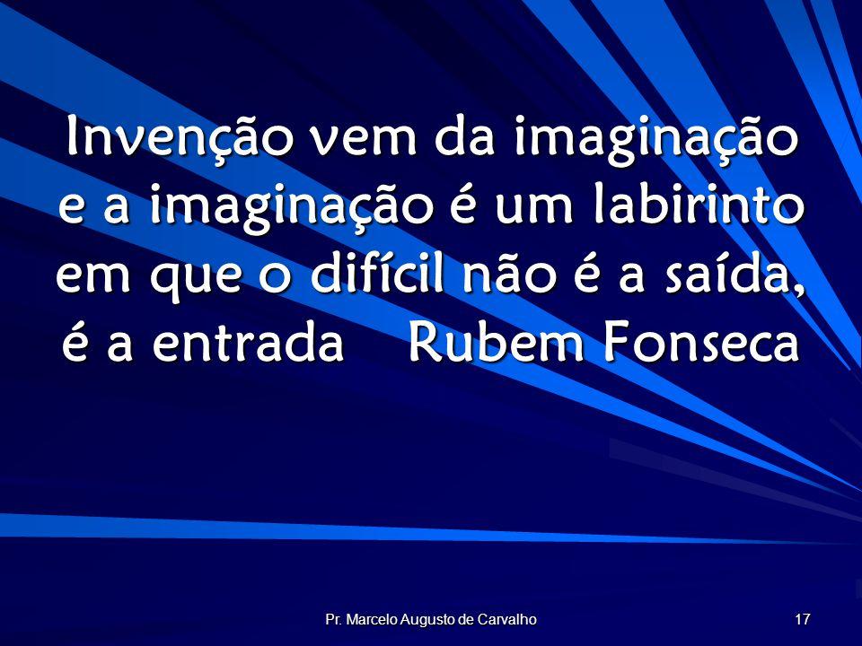 Pr. Marcelo Augusto de Carvalho 17 Invenção vem da imaginação e a imaginação é um labirinto em que o difícil não é a saída, é a entradaRubem Fonseca