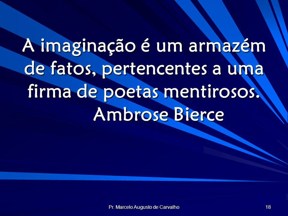 Pr. Marcelo Augusto de Carvalho 18 A imaginação é um armazém de fatos, pertencentes a uma firma de poetas mentirosos. Ambrose Bierce
