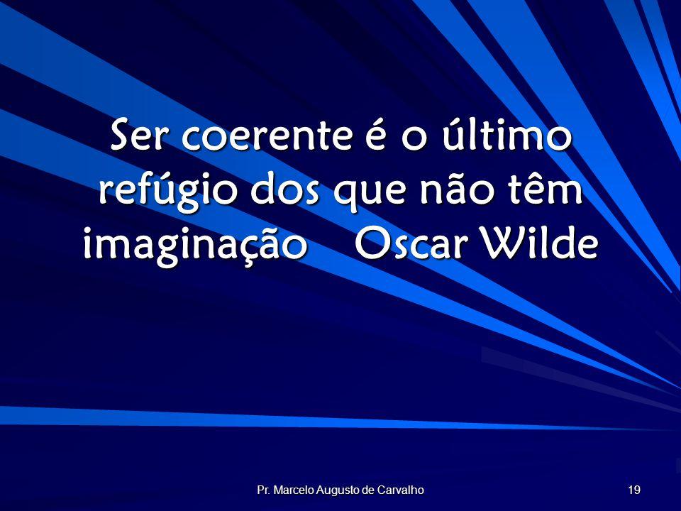 Pr. Marcelo Augusto de Carvalho 19 Ser coerente é o último refúgio dos que não têm imaginaçãoOscar Wilde
