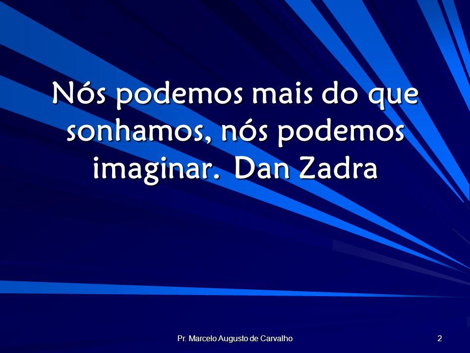 Pr. Marcelo Augusto de Carvalho 2 Nós podemos mais do que sonhamos, nós podemos imaginar.Dan Zadra