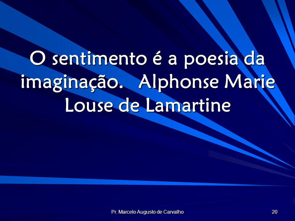 Pr. Marcelo Augusto de Carvalho 20 O sentimento é a poesia da imaginação.Alphonse Marie Louse de Lamartine