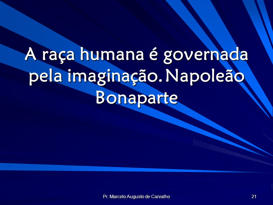 Pr. Marcelo Augusto de Carvalho 21 A raça humana é governada pela imaginação.Napoleão Bonaparte