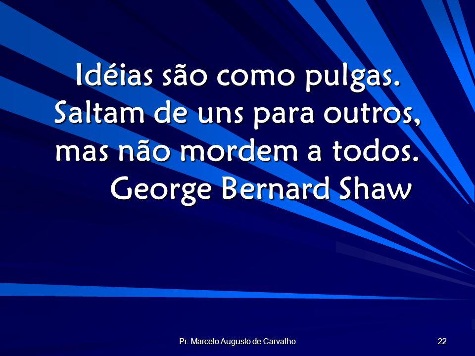 Pr. Marcelo Augusto de Carvalho 22 Idéias são como pulgas. Saltam de uns para outros, mas não mordem a todos. George Bernard Shaw