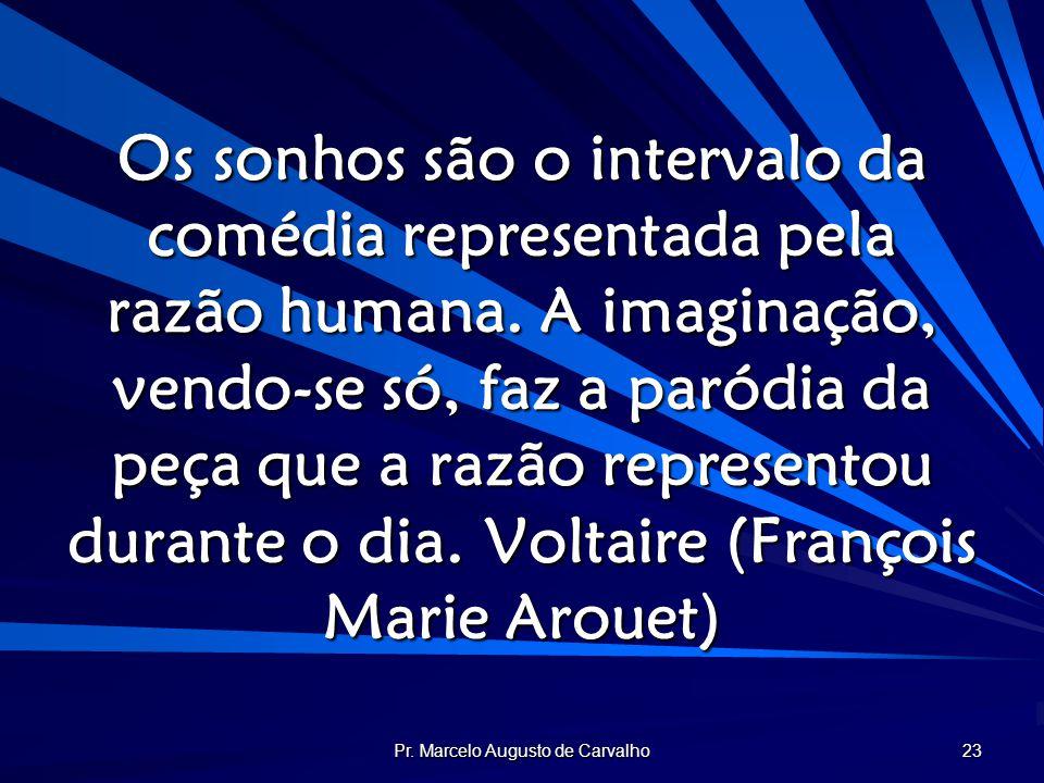Pr. Marcelo Augusto de Carvalho 23 Os sonhos são o intervalo da comédia representada pela razão humana. A imaginação, vendo-se só, faz a paródia da pe