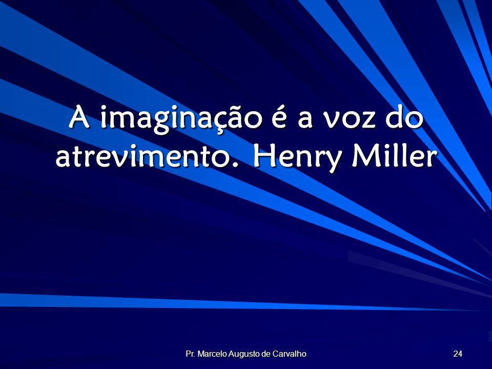 Pr. Marcelo Augusto de Carvalho 24 A imaginação é a voz do atrevimento.Henry Miller