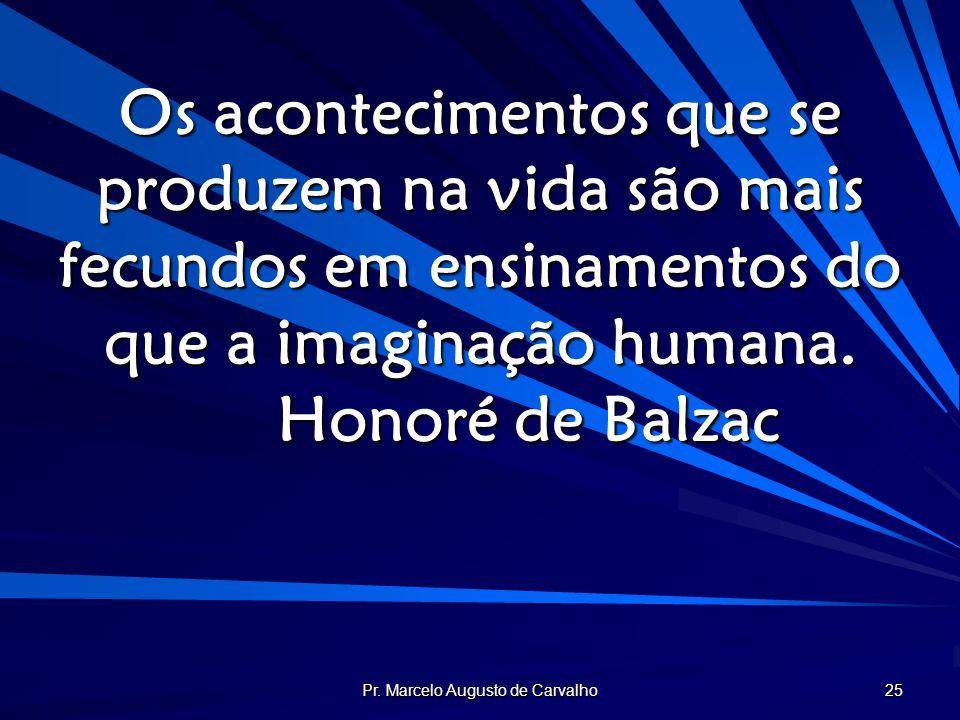 Pr. Marcelo Augusto de Carvalho 25 Os acontecimentos que se produzem na vida são mais fecundos em ensinamentos do que a imaginação humana. Honoré de B