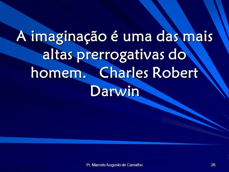 Pr. Marcelo Augusto de Carvalho 26 A imaginação é uma das mais altas prerrogativas do homem.Charles Robert Darwin