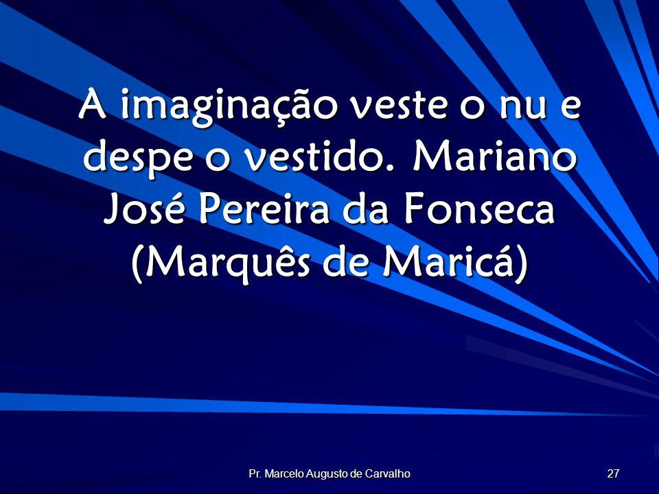 Pr. Marcelo Augusto de Carvalho 27 A imaginação veste o nu e despe o vestido.Mariano José Pereira da Fonseca (Marquês de Maricá)