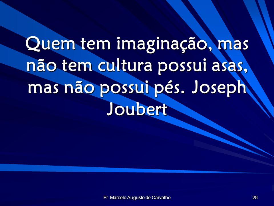 Pr. Marcelo Augusto de Carvalho 28 Quem tem imaginação, mas não tem cultura possui asas, mas não possui pés.Joseph Joubert