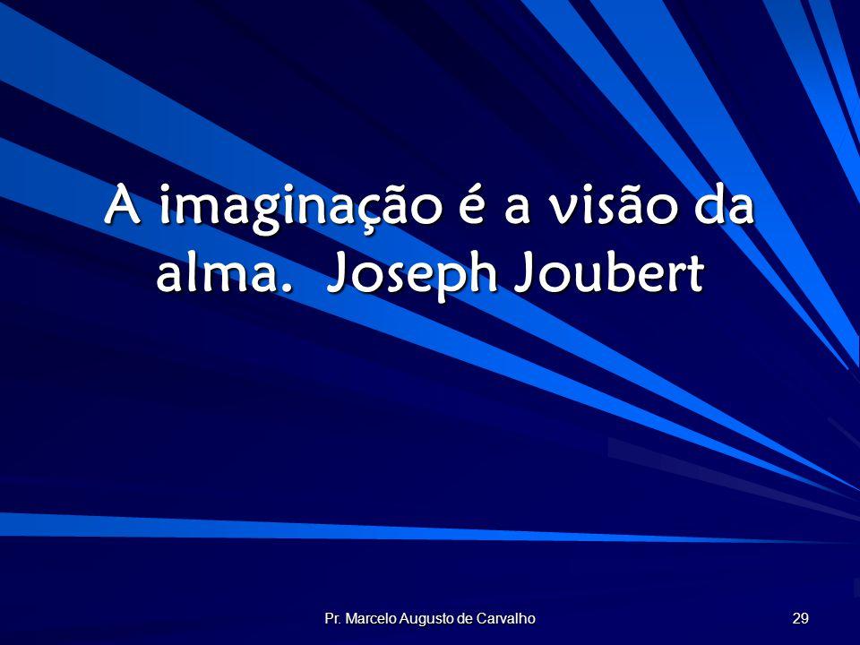 Pr. Marcelo Augusto de Carvalho 29 A imaginação é a visão da alma.Joseph Joubert