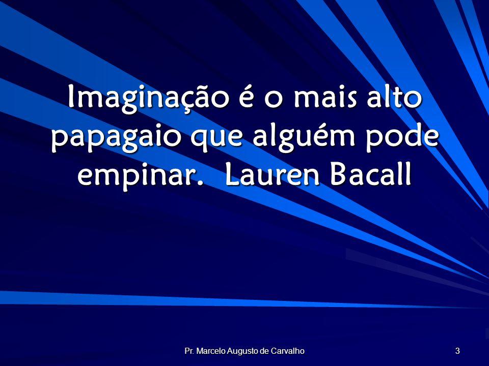 Pr. Marcelo Augusto de Carvalho 3 Imaginação é o mais alto papagaio que alguém pode empinar.Lauren Bacall