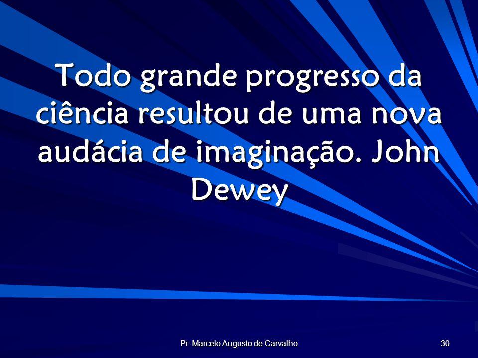 Pr. Marcelo Augusto de Carvalho 30 Todo grande progresso da ciência resultou de uma nova audácia de imaginação.John Dewey