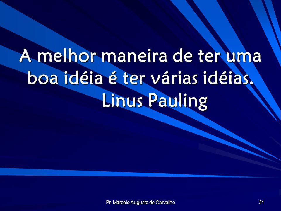Pr. Marcelo Augusto de Carvalho 31 A melhor maneira de ter uma boa idéia é ter várias idéias. Linus Pauling