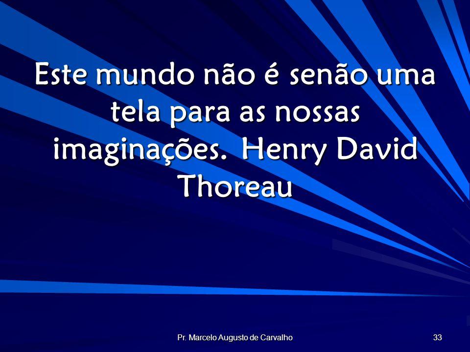 Pr. Marcelo Augusto de Carvalho 33 Este mundo não é senão uma tela para as nossas imaginações.Henry David Thoreau