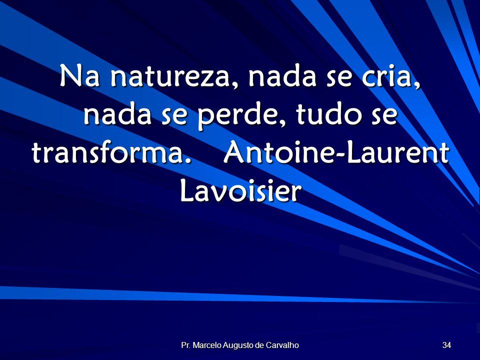 Pr. Marcelo Augusto de Carvalho 34 Na natureza, nada se cria, nada se perde, tudo se transforma.Antoine-Laurent Lavoisier