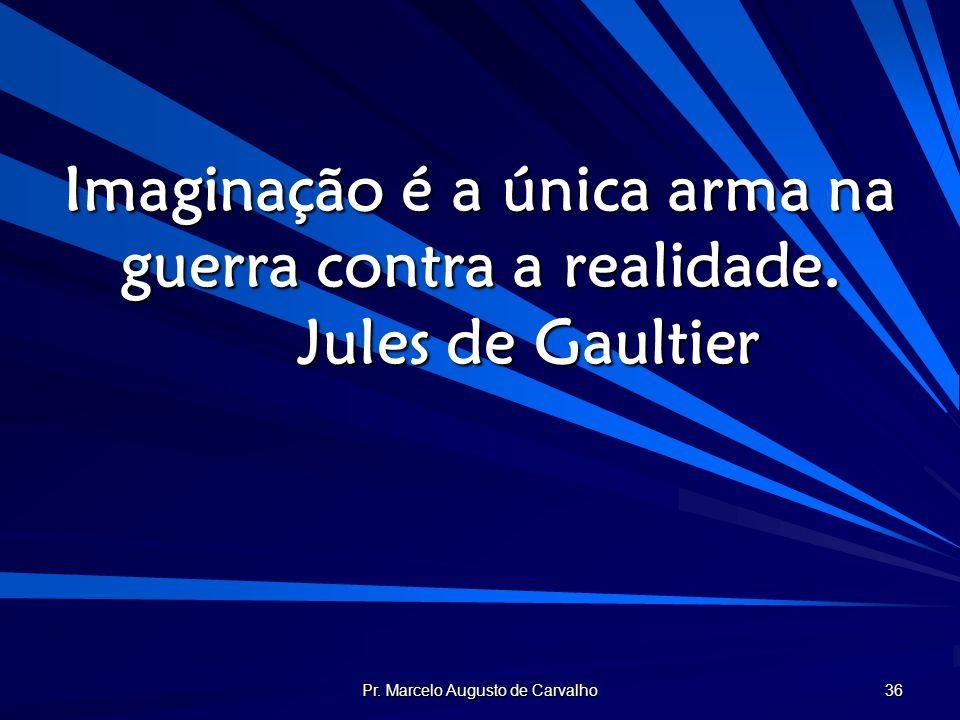 Pr. Marcelo Augusto de Carvalho 36 Imaginação é a única arma na guerra contra a realidade. Jules de Gaultier