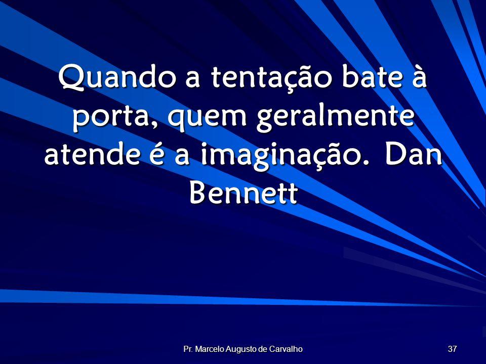Pr. Marcelo Augusto de Carvalho 37 Quando a tentação bate à porta, quem geralmente atende é a imaginação.Dan Bennett
