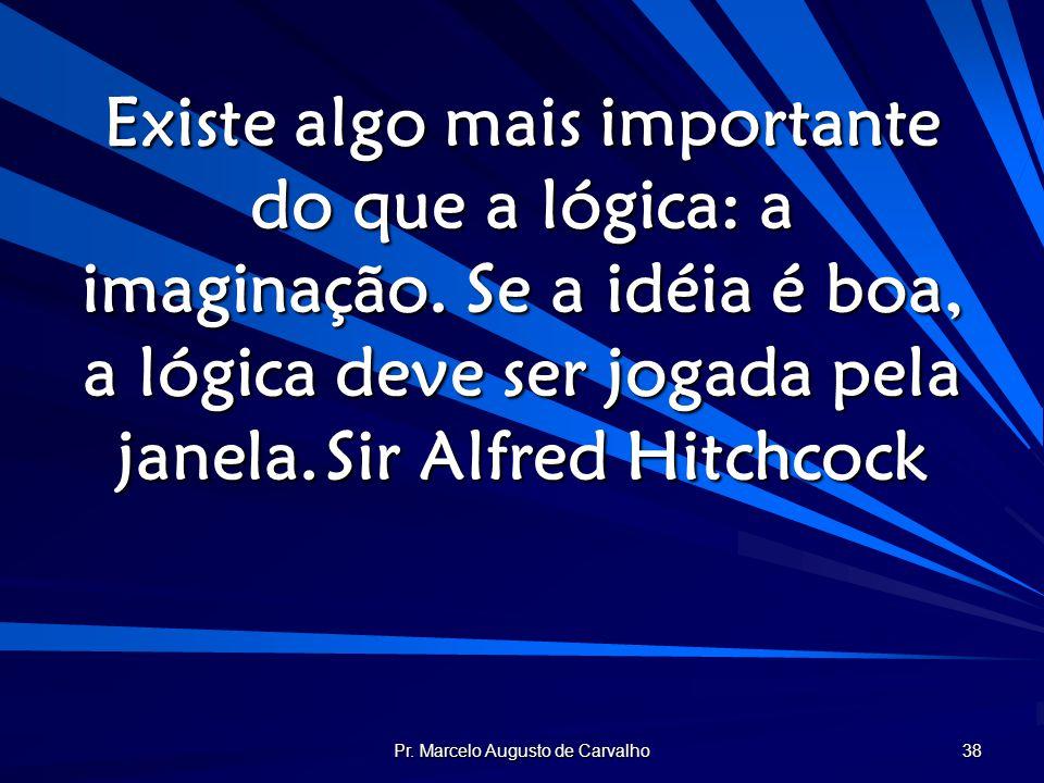 Pr. Marcelo Augusto de Carvalho 38 Existe algo mais importante do que a lógica: a imaginação. Se a idéia é boa, a lógica deve ser jogada pela janela.S