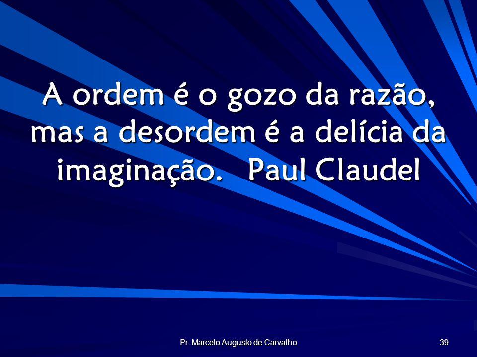 Pr. Marcelo Augusto de Carvalho 39 A ordem é o gozo da razão, mas a desordem é a delícia da imaginação.Paul Claudel