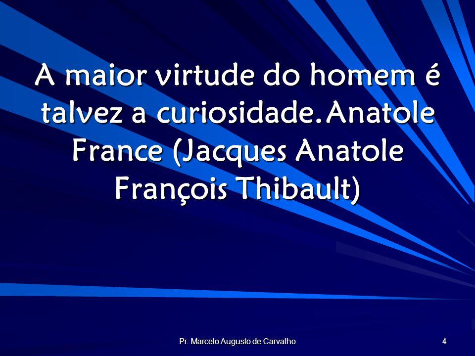 Pr. Marcelo Augusto de Carvalho 4 A maior virtude do homem é talvez a curiosidade.Anatole France (Jacques Anatole François Thibault)