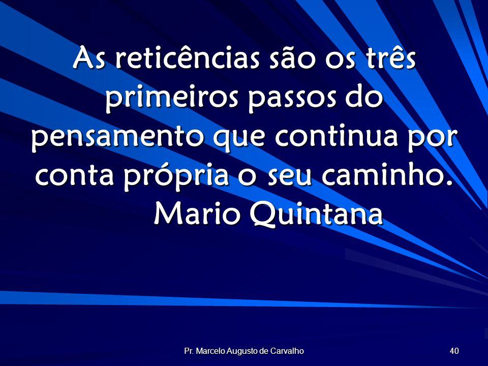 Pr. Marcelo Augusto de Carvalho 40 As reticências são os três primeiros passos do pensamento que continua por conta própria o seu caminho. Mario Quint