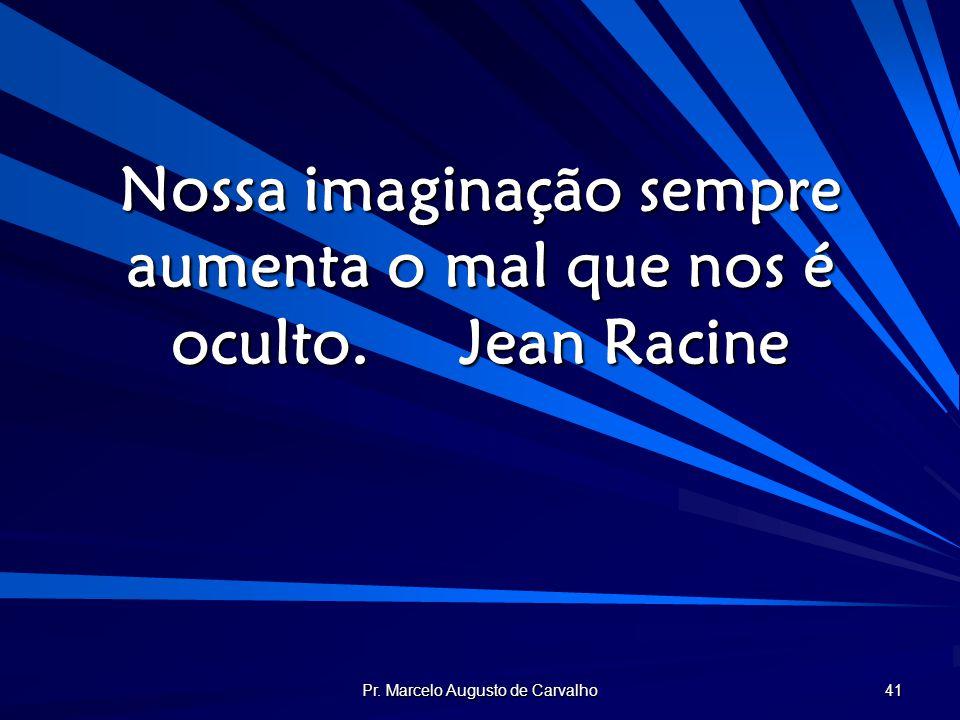 Pr. Marcelo Augusto de Carvalho 41 Nossa imaginação sempre aumenta o mal que nos é oculto.Jean Racine