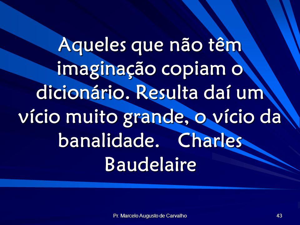 Pr. Marcelo Augusto de Carvalho 43 Aqueles que não têm imaginação copiam o dicionário. Resulta daí um vício muito grande, o vício da banalidade.Charle