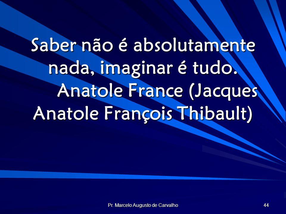 Pr. Marcelo Augusto de Carvalho 44 Saber não é absolutamente nada, imaginar é tudo. Anatole France (Jacques Anatole François Thibault)