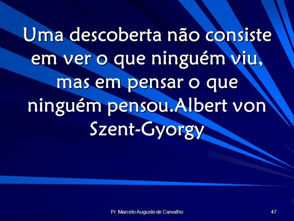 Pr. Marcelo Augusto de Carvalho 47 Uma descoberta não consiste em ver o que ninguém viu, mas em pensar o que ninguém pensou.Albert von Szent-Gyorgy